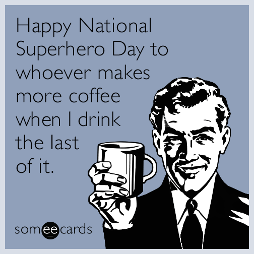 Happy National Superhero Day to whoever makes more coffee when I drink the last of it.