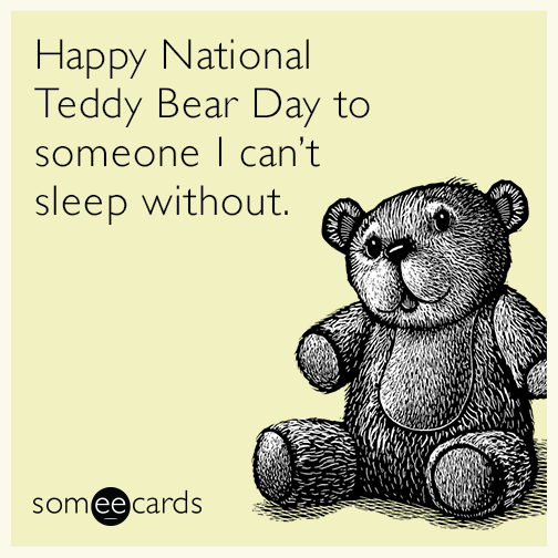 Happy National Teddy Bear Day to someone I can't sleep without.