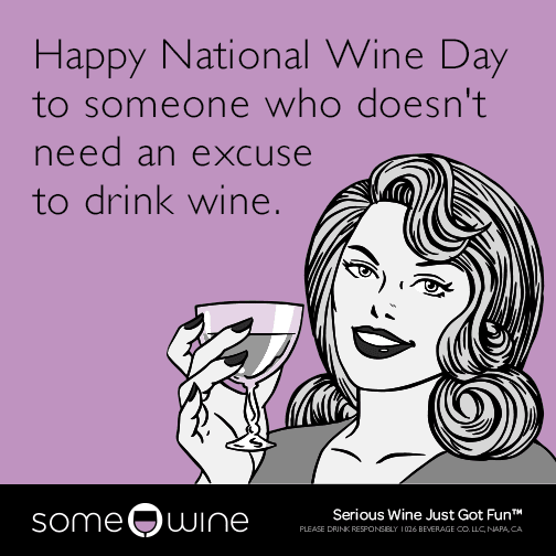 Happy National Wine Day to someone who doesn't need an excuse to drink wine.