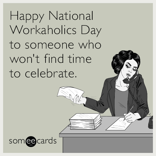 Happy National Workaholics Day to someone who won't find time to celebrate.