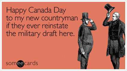 Happy Canada Day to my new countryman if they ever reinstate the military draft here