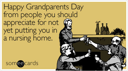 Happy Grandparents Day from people you should appreciate for not yet putting you in a nursing home