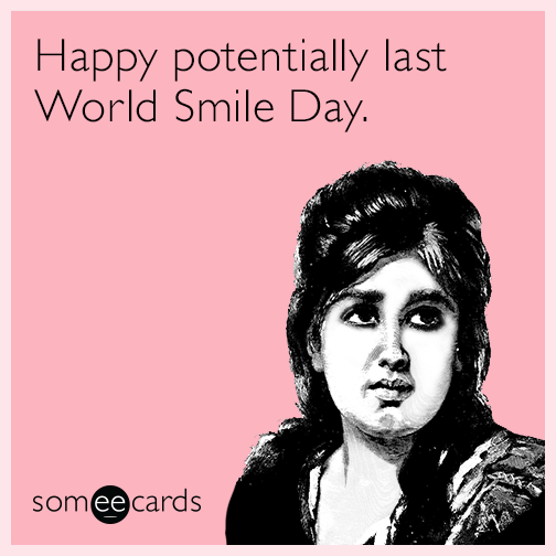 Happy potentially last World Smile Day.