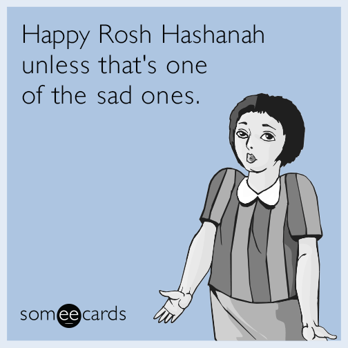 Happy Rosh Hashanah unless that's one of the sad ones.