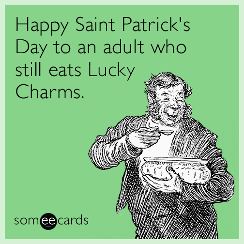 Happy Saint Patrick's Day to an adult who still eats Lucky Charms.