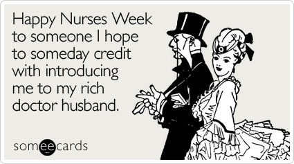 Happy Nurses Week to someone I hope to someday credit with introducing me to my rich doctor husband