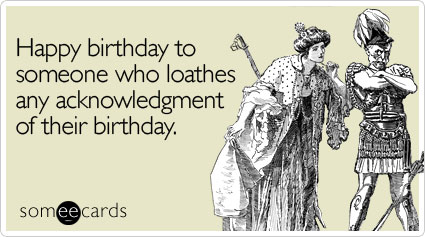 Happy birthday to someone who loathes any acknowledgment ...