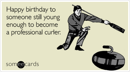 Happy birthday to someone still young enough to become a professional curler