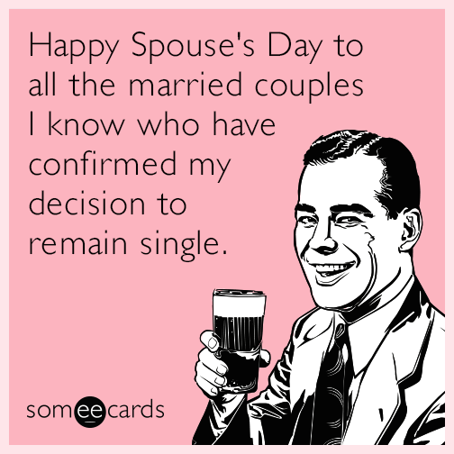 Happy Spouse's Day to all the married couples I know who have confirmed my decision to remain single.