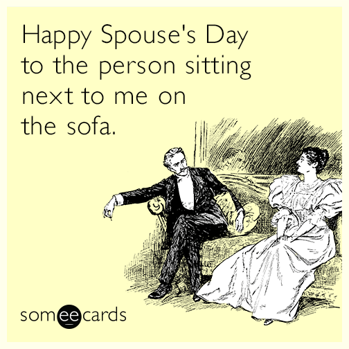 Happy Spouse's Day to the person sitting next to me on the sofa.