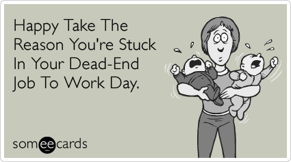 Happy Take The Reason You're Stuck In Your Dead-End Job To Work Day.