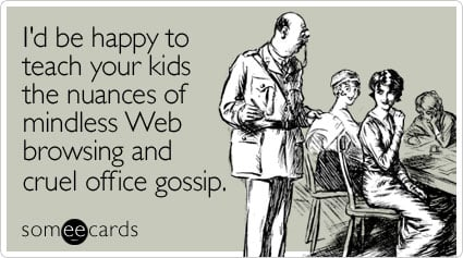 someecards.com - I'd be happy to teach your kids the nuances of mindless Web browsing and cruel office gossip