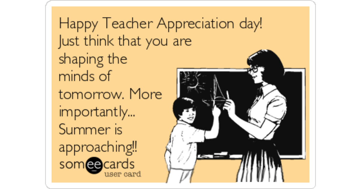 Happy teacher appreciation day just think that you are shaping happy teacher appreciation day just think that you are shaping the minds of tomorrow more importantly summer is approaching teacher week ecard sciox Images