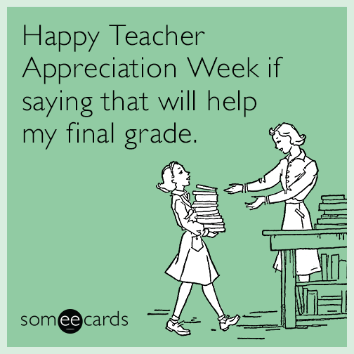 Happy Teacher Appreciation Week if saying that will help my final grade.