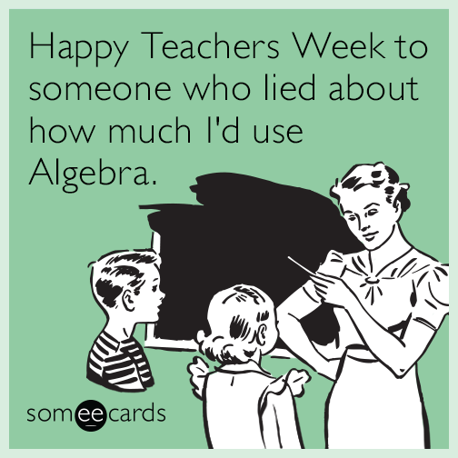 Happy Teachers Week to someone who lied about how much I'd use Algebra.