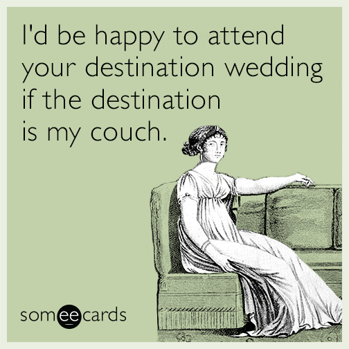 I'd be happy to attend your destination wedding if the destination is my couch.