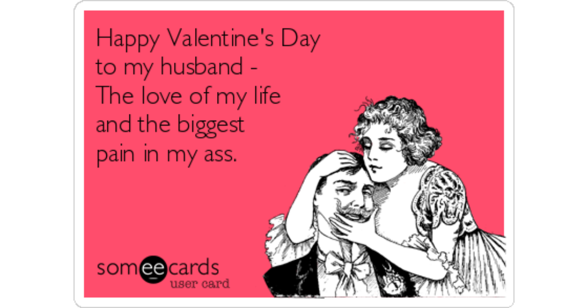 happy valentines day to my husband the love of my life and the biggest pain in my ass valentines day ecard