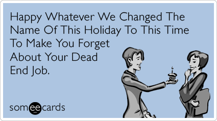 Happy Whatever We Changed The Name Of This Holiday To This Time To Make You Forget About Your Dead End Job.