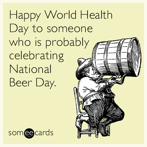 Happy World Health Day to someone who is probably celebrating National Beer Day.