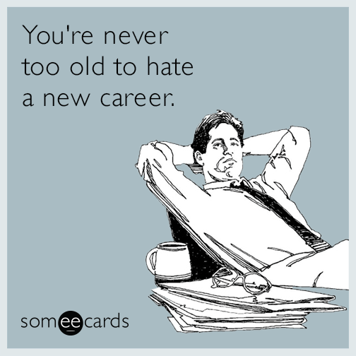 You're never too old to hate a new career.