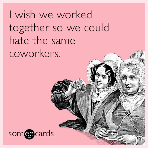 I wish we worked together so we could hate the same coworkers.