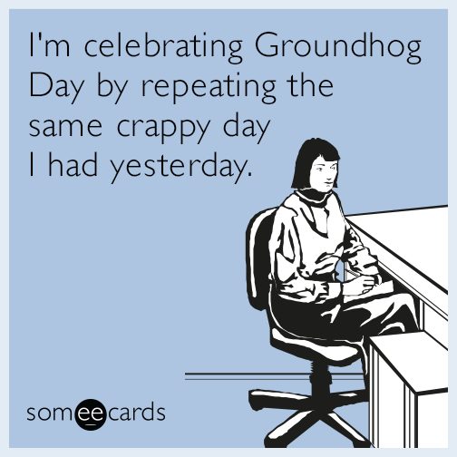 I'm celebrating Groundhog Day by repeating the same crappy day I had yesterday