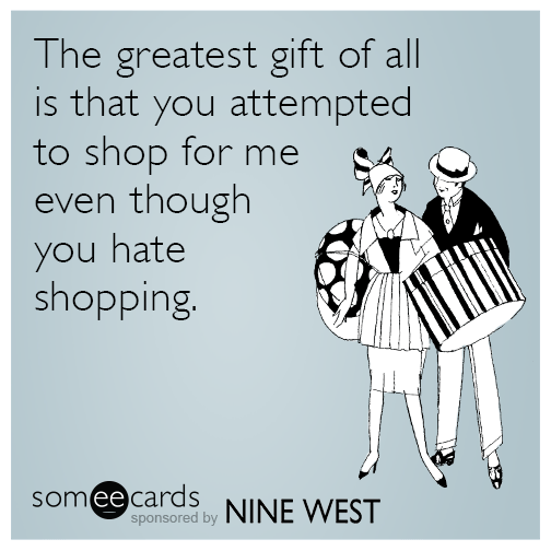 The greatest gift of all is that you attempted to shop for me even though you hate shopping.