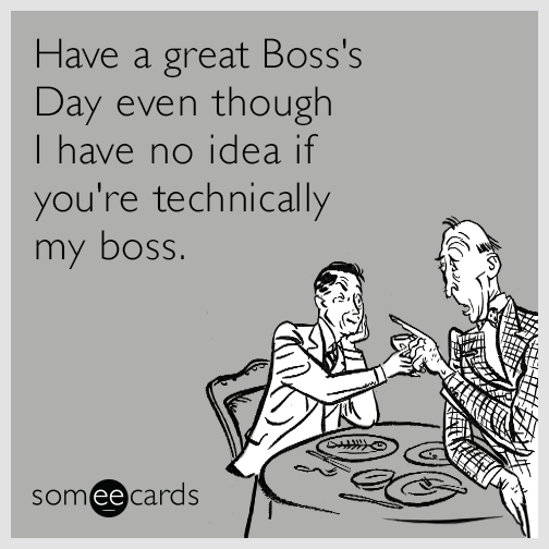 Have a great Boss's Day even though I have no idea if you're technically my boss