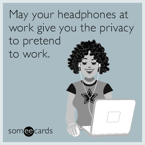 May your headphones at work give you the privacy to pretend to work.