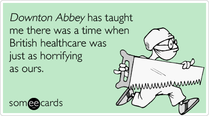 Downton Abbey has taught me there was a time when British healthcare was just as horrifying as ours.
