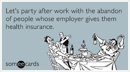 Let's party after work with the abandon of people whose employer gives them health insurance.