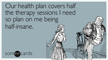 Our health plan covers half the therapy sessions I need so plan on me being half-insane