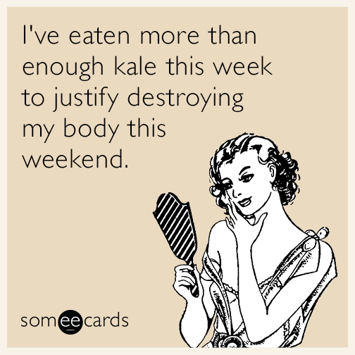 I've eaten more than enough kale this week to justify destroying my body this weekend.