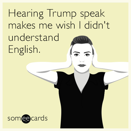 Hearing Trump speak makes me wish I didn't understand English.