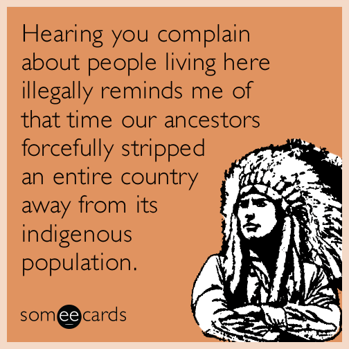 Hearing you complain about people living here illegally reminds me of that time our ancestors forcefully stripped an entire country away from its indigenous population.