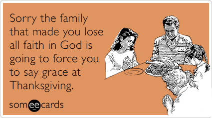 Sorry the family that made you lose all faith in God is going to force you to say grace at Thanksgiving.