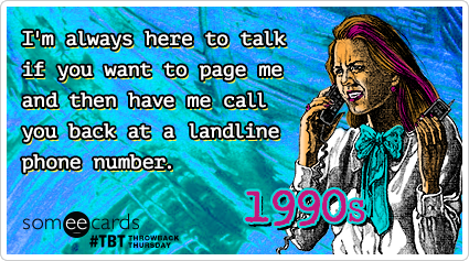 I'm always here to talk if you want to page me and then have me call you back at a landline phone number.