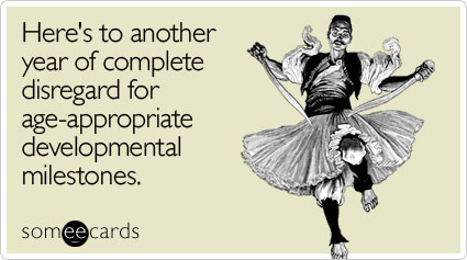 someecards.com - Here's to another year of complete disregard for age-appropriate developmental milestones