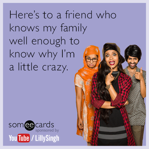 Here's to a friend who knows my family well enough to know why I'm a little crazy.