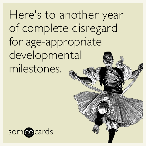 Here's to another year of complete disregard for age-appropriate developmental milestones