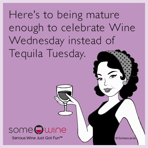 Here's to being mature enough to celebrate wine Wednesday instead of Tequila Tuesday.