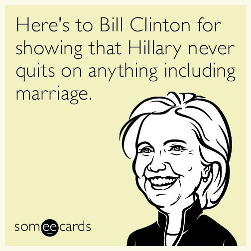 Here's to Bill Clinton for showing that Hillary never quits on anything including marriage.