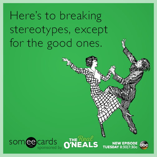 Here's to breaking stereotypes, except for the good ones.