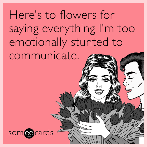 Here's to flowers for saying everything I'm too emotionally stunted to communicate.