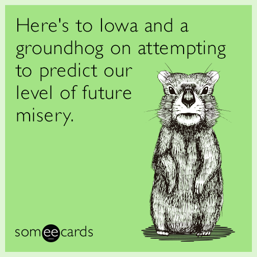 Here's to Iowa and a groundhog on attempting to predict our level of future misery.
