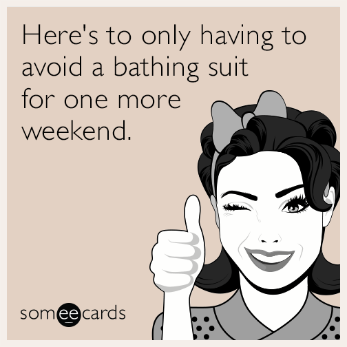 Here's to only having to avoid a bathing suit for 1 more weekend.