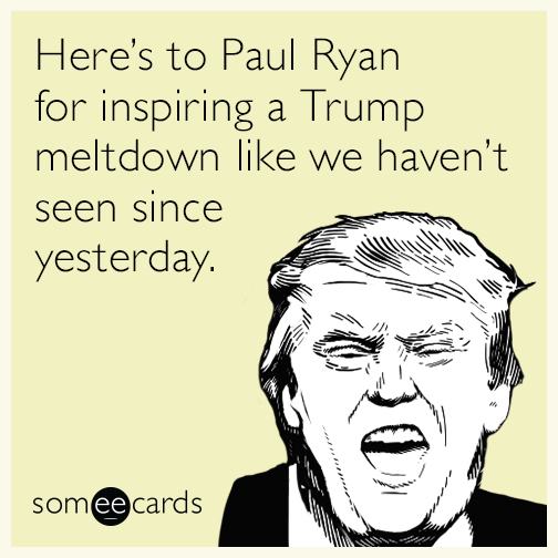 Here's to Paul Ryan for inspiring a Trump meltdown like we haven't seen since yesterday.