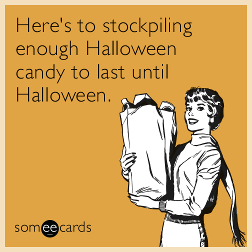 Here's to stockpiling enough Halloween candy to last until Halloween.