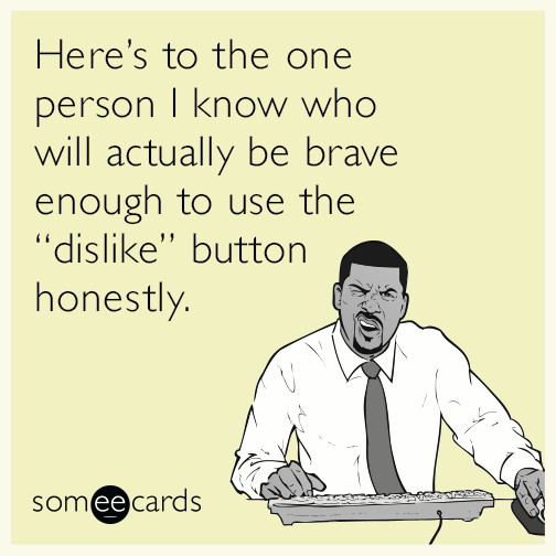 """Here's to the one person I know who will actually be brave enough to use the """"dislike"""" button honestly."""