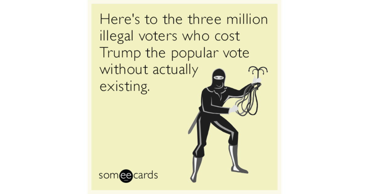 Here's to the three million illegal voters who cost Trump ...